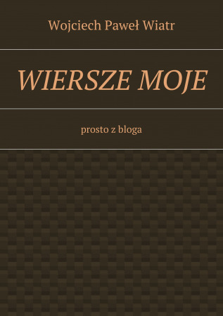 Wiersze Moje Prosto Z Bloga Wojciech Paweł Wiatr Ridero