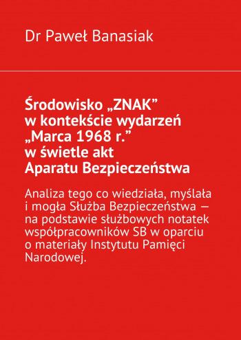 """Środowisko """"ZNAK"""" wkontekście wydarzeń """"Marca 1968r."""" wświetleakt Aparatu Bezpieczeństwa"""